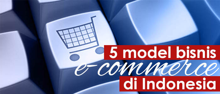 5 Model Bisnis E Commerce Di Indonesia